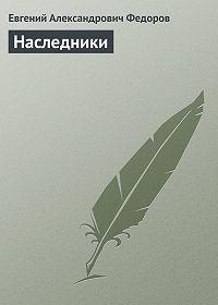 Евгений Федоров -Наследники
