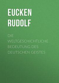 Rudolf Eucken -Die weltgeschichtliche Bedeutung des deutschen Geistes
