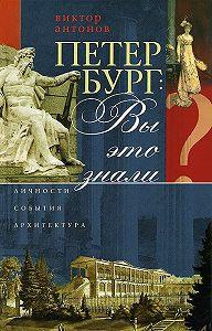 Виктор Антонов -Петербург: вы это знали? Личности, события, архитектура