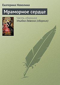 Екатерина Неволина - Мраморное сердце