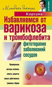 Елена Владимировна Корсун -Избавляемся от варикоза и тромбофлебита. Фитотерапия заболеваний сосудов