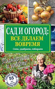 Галина Кизима -Сад и огород: все делаем вовремя. Сеем, удобряем, собираем