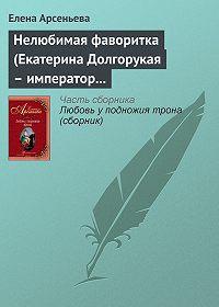 Елена Арсеньева -Нелюбимая фаворитка (Екатерина Долгорукая – император Петр II)