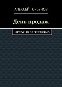 Алексей Горбунов -День продаж. Инструкция поприменению