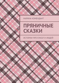Марина Комендант -Пряничные сказки. Истории про кукол илюдей