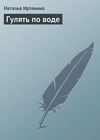 Наталья Иртенина - Гулять по воде