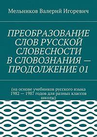 Валерий Мельников -ПРЕОБРАЗОВАНИЕ СЛОВ РУССКОЙ СЛОВЕСНОСТИ В СЛОВОЗНАНИЯ – ПРОДОЛЖЕНИЕ 01