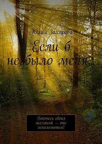 Юлия Захарова - Еслиб небыломеня… Бойтесь своих желаний– они исполняются!