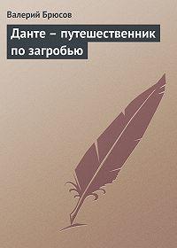 Валерий Брюсов - Данте– путешественник позагробью
