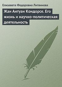 Елизавета Литвинова -Жан Антуан Кондорсе. Его жизнь и научно-политическая деятельность