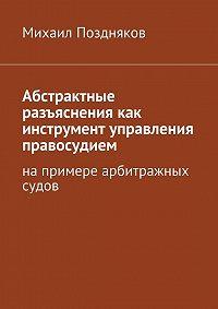 Михаил Поздняков -Абстрактные разъяснения как инструмент управления правосудием. На примере арбитражных судов