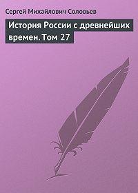 Сергей Соловьев -История России с древнейших времен. Том 27
