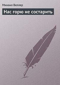 Михаил Веллер -Нас горю не состарить