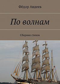 Фёдор Авдеев -По волнам. Сборник стихов
