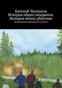 Евгений Чухманов - История одного открытия. История одного убийства. Остросюжетная криминальная повесть