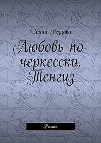 Ирина Резцова -Любовь по-черкесски. Тенгиз. Роман