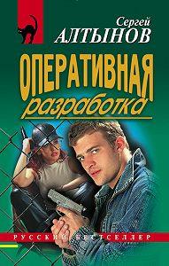 Сергей Алтынов -Оперативная разработка