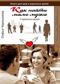 Софья Чернышова -Как найти маме мужа. 7простых шагов. Книга для мам и взрослых детей с комментариями психолога