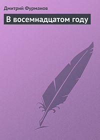 Дмитрий Фурманов - В восемнадцатом году