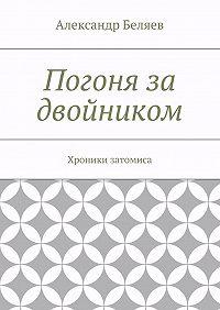 Александр Беляев -Погоня за двойником. Хроники затомиса