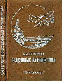 Аркадий Беляков - Воздушные путешествия. Очерки истории выдающихся перелетов