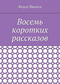 Федор Иванов -Восемь коротких рассказов