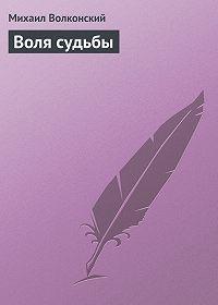 Михаил Волконский -Воля судьбы