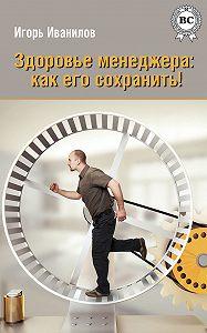 Игорь Иванилов -Здоровье менеджера: как его сохранить!