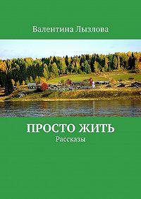 Валентина Лызлова -Просто жить. Рассказы