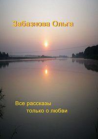 Ольга Забазнова - Все рассказы только о любви