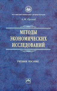 Андрей Михайлович Орехов -Методы экономических исследований: учебное пособие
