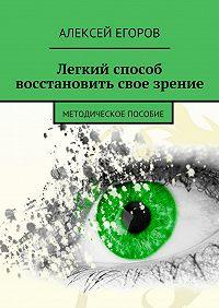 Алексей Егоров - Легкий способ восстановить свое зрение