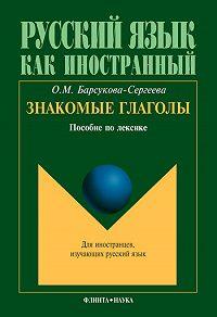 О. М. Барсукова-Сергеева -Знакомые глаголы: пособие по лексике