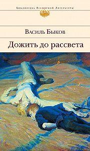Василь Быков - Дожить до рассвета