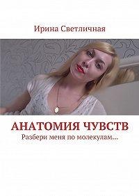 Ирина Светличная -Анатомия чувств. Разбери меня помолекулам…