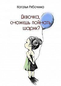 Наталья Рябочкина - Девочка, сможешь поймать шарик?