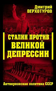 Дмитрий Верхотуров -Сталин против Великой Депрессии. Антикризисная политика СССР