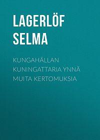 Selma Lagerlöf -Kungahällan kuningattaria ynnä muita kertomuksia
