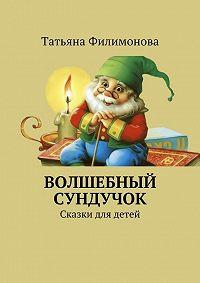 Татьяна Филимонова -Волшебный сундучок. Сказки для детей