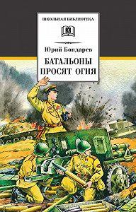 Юрий Васильевич Бондарев -Батальоны просят огня (сборник)