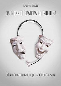 Любовь Шашкова -Записки оператора кол-центра. Мои впечатления (impression) отжизни