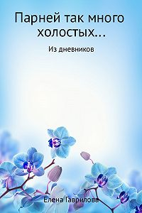 Елена Викторовна Гаврилова -Парней так много холостых…