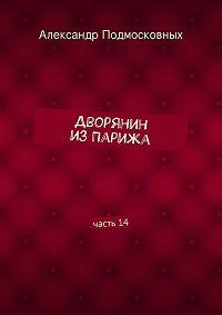 Александр Подмосковных - Дворянин изПарижа. часть14