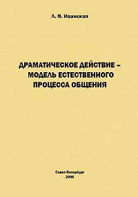Л. Н. Иванская -Драматическое действие – модель естественного прогресса общения