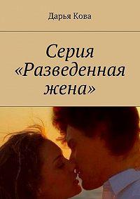 Дарья Кова -Серия «Разведенная жена»