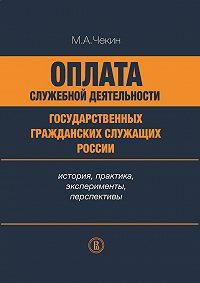 Михаил Чекин -Оплата служебной деятельности государственных гражданских служащих России: история, практика, эксперименты, перспективы