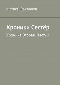 Матвей Рахвалов -Хроники Сестёр. Хроника Вторая. ЧастьI