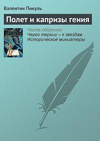 Валентин Пикуль - Полет и капризы гения
