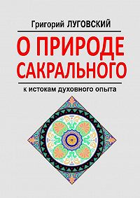 Григорий Луговский - О природе сакрального. К истокам духовного опыта