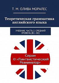 Т. Олива Моралес -Теоретическая грамматика английского языка. Учебник. Часть 2. Средний уровень (В1–В2)